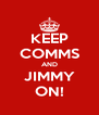 KEEP COMMS AND JIMMY ON! - Personalised Poster A4 size
