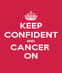 KEEP CONFIDENT AND CANCER  ON - Personalised Poster A4 size