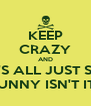 KEEP CRAZY AND IT'S ALL JUST SO FUNNY ISN'T IT? - Personalised Poster A4 size