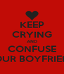 KEEP CRYING AND CONFUSE YOUR BOYFRIEND - Personalised Poster A4 size