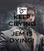 KEEP CRYING CAUSE JEM IS DYING! - Personalised Poster A4 size