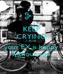 KEEP CRYING CAUSE your EX is happy without you - Personalised Poster A4 size
