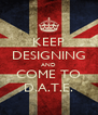 KEEP DESIGNING AND COME TO D.A.T.E. - Personalised Poster A4 size