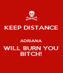 KEEP DISTANCE  ADRIANA WILL BURN YOU BITCH! - Personalised Poster A4 size