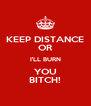 KEEP DISTANCE OR I'LL BURN YOU BITCH! - Personalised Poster A4 size