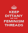 KEEP DITTANY ON THE FEMINISM THREADS - Personalised Poster A4 size