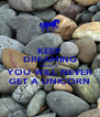 KEEP DREAMING BECAUSE YOU WILL NEVER GET A UNICORN - Personalised Poster A4 size
