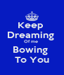 Keep  Dreaming  Of me  Bowing  To You - Personalised Poster A4 size