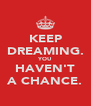 KEEP DREAMING. YOU HAVEN'T A CHANCE. - Personalised Poster A4 size