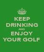 KEEP DRINKING AND ENJOY YOUR GOLF - Personalised Poster A4 size