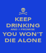 KEEP DRINKING AND I PROMISE YOU WON'T DIE ALONE - Personalised Poster A4 size