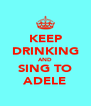 KEEP DRINKING AND SING TO ADELE - Personalised Poster A4 size
