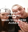 KEEP DRINKING AND WISH YOU WERE AUSKA - Personalised Poster A4 size