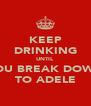 KEEP DRINKING UNTIL YOU BREAK DOWN TO ADELE - Personalised Poster A4 size