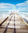 KEEP Everybody Happy Happy Happy - Personalised Poster A4 size