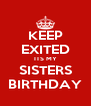 KEEP EXITED ITS MY SISTERS BIRTHDAY - Personalised Poster A4 size
