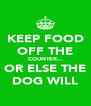 KEEP FOOD OFF THE COUNTER... OR ELSE THE DOG WILL - Personalised Poster A4 size