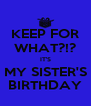 KEEP FOR WHAT?!? IT'S MY SISTER'S BIRTHDAY - Personalised Poster A4 size