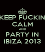 KEEP FUCKIN CALM AND PARTY IN IBIZA 2013 - Personalised Poster A4 size