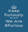 Keep Furiously Because We Are 8Furious - Personalised Poster A4 size