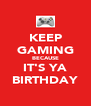 KEEP GAMING BECAUSE IT'S YA BIRTHDAY - Personalised Poster A4 size