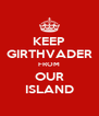 KEEP GIRTHVADER FROM OUR ISLAND - Personalised Poster A4 size