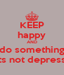 KEEP happy AND do something thats not depressing - Personalised Poster A4 size