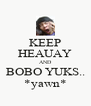 KEEP HEAUAY AND BOBO YUKS.. *yawn* - Personalised Poster A4 size