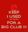 KEEP I USED TO PLAY FOR A BIG CLUB !!! - Personalised Poster A4 size