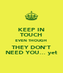 KEEP IN TOUCH EVEN THOUGH THEY DON'T NEED YOU... yet - Personalised Poster A4 size