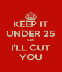 KEEP IT UNDER 25 OR I'LL CUT YOU - Personalised Poster A4 size