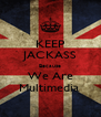 KEEP JACKASS Because We Are Multimedia  - Personalised Poster A4 size