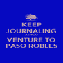 KEEP JOURNALING AS YOU VENTURE TO PASO ROBLES - Personalised Poster A4 size