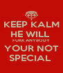 KEEP KALM HE WILL  FUKK ANYBODY YOUR NOT SPECIAL  - Personalised Poster A4 size