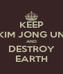 KEEP KIM JONG UN AND DESTROY EARTH - Personalised Poster A4 size