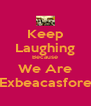 Keep Laughing Because We Are Exbeacasfore - Personalised Poster A4 size
