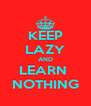 KEEP LAZY AND LEARN  NOTHING - Personalised Poster A4 size