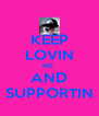 KEEP LOVIN ME  AND SUPPORTIN - Personalised Poster A4 size