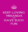 KEEP LOVING  MIRANDA  AND HAVE SUCH FUN - Personalised Poster A4 size