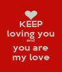 KEEP loving you end you are my love - Personalised Poster A4 size