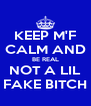 KEEP M'F CALM AND BE REAL NOT A LIL FAKE BITCH - Personalised Poster A4 size