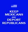 KEEP MEXICANS AND DEPORT REPUBLICANS - Personalised Poster A4 size