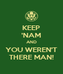 KEEP 'NAM AND YOU WEREN'T THERE MAN! - Personalised Poster A4 size