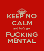 KEEP NO CALM and let's go  FUCKING MENTAL - Personalised Poster A4 size