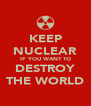 KEEP NUCLEAR IF YOU WANT TO DESTROY THE WORLD - Personalised Poster A4 size
