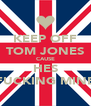 KEEP OFF TOM JONES CAUSE HES FUCKING MINE - Personalised Poster A4 size