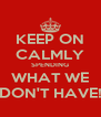 KEEP ON CALMLY SPENDING WHAT WE DON'T HAVE! - Personalised Poster A4 size
