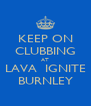 KEEP ON CLUBBING AT LAVA  IGNITE BURNLEY - Personalised Poster A4 size