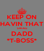 KEEP ON HAVIN THAT SWAG DADD *T-BOSS* - Personalised Poster A4 size