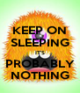 KEEP ON SLEEPING IT'S PROBABLY NOTHING - Personalised Poster A4 size